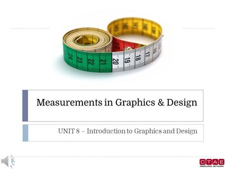 Measurements in Graphics & Design UNIT 8 – Introduction to Graphics and Design.