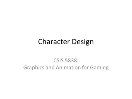 Character Design CSIS 5838: Graphics and Animation for Gaming.