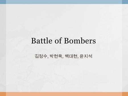 "Battle of Bombers 김정수, 박현욱, 백대현, 윤지석.  Concept Bomberman, Crazy Arcade- like game Characters are from the game ""Angry Bird"" All of the items are associated."