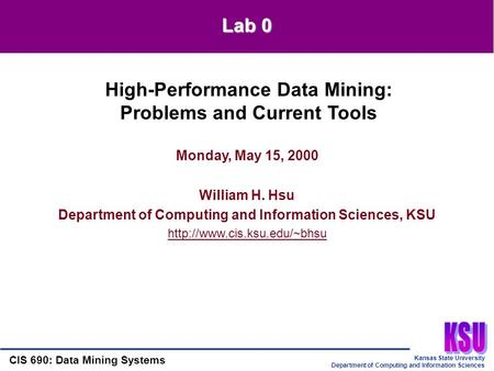 Kansas State University Department of Computing and Information Sciences CIS 690: Data Mining Systems Lab 0 Monday, May 15, 2000 William H. Hsu Department.
