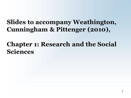 Slides to accompany Weathington, Cunningham & Pittenger (2010), Chapter 1: Research and the Social Sciences 1.