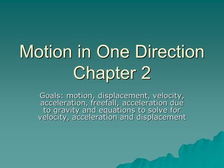 Motion in One Direction Chapter 2 Goals: motion, displacement, velocity, acceleration, freefall, acceleration due to gravity and equations to solve for.