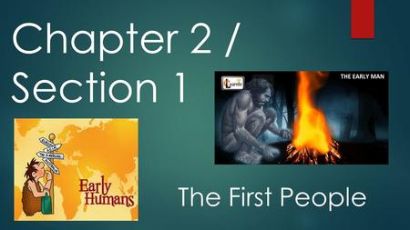Chapter 2 / Section 1 The First People. The Big Idea Prehistoric people learned to adapt to their environment, to make simple tools, to use fire, and.