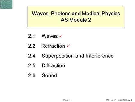 Waves: Physics AS LevelPage 1 Waves, Photons and Medical Physics AS Module 2 2.1Waves 2.2 Refraction 2.4Superposition and Interference 2.5 Diffraction.
