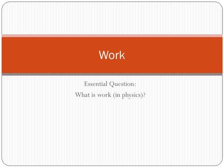 Essential Question: What is work (in physics)? Work.