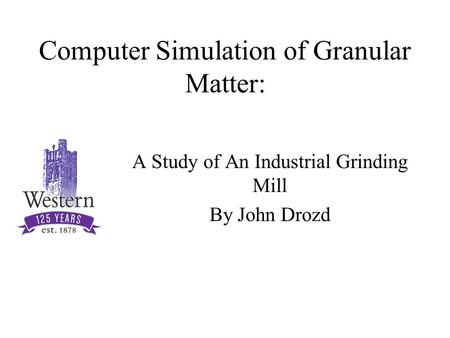 Computer Simulation of Granular Matter: A Study of An Industrial Grinding Mill By John Drozd.