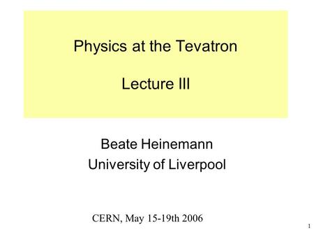 1 Physics at the Tevatron Lecture III Beate Heinemann University of Liverpool CERN, May 15-19th 2006.