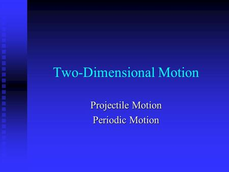 Two-Dimensional Motion Projectile Motion Periodic Motion.