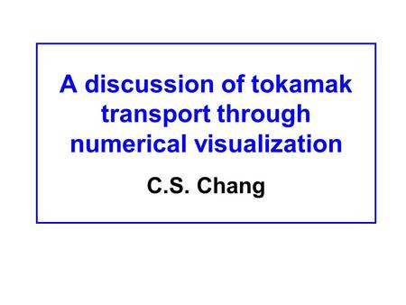 A discussion of tokamak transport through numerical visualization C.S. Chang.