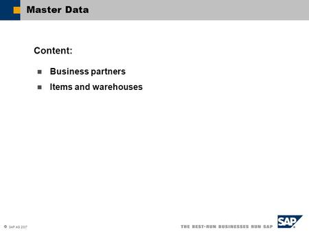  SAP AG 2007 Business partners Items and warehouses Content: Master Data.