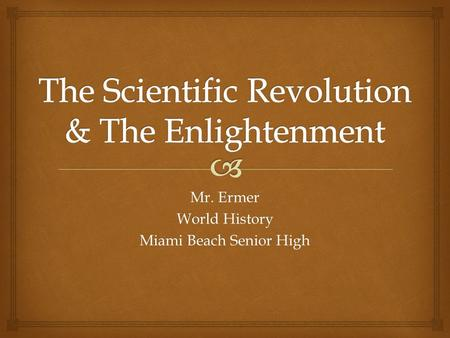 Mr. Ermer World History Miami Beach Senior High.   Scientists and Mathematicians begin to investigate the world around them  Thinkers of the time believe.