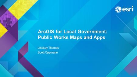 Esri UC 2015 | Technical Workshop | ArcGIS for Local Government: Public Works Maps and Apps Lindsay Thomas Scott Oppmann.