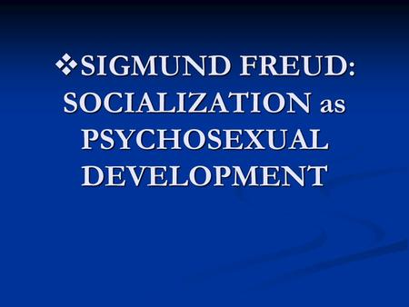  <strong>SIGMUND</strong> FREUD: SOCIALIZATION as PSYCHOSEXUAL DEVELOPMENT.
