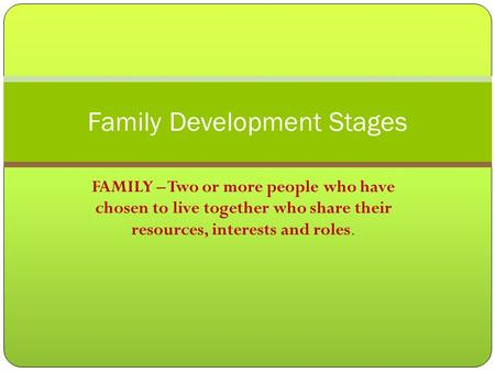 FAMILY – Two or more people who have chosen to live together who share their resources, interests and roles. Family Development Stages.