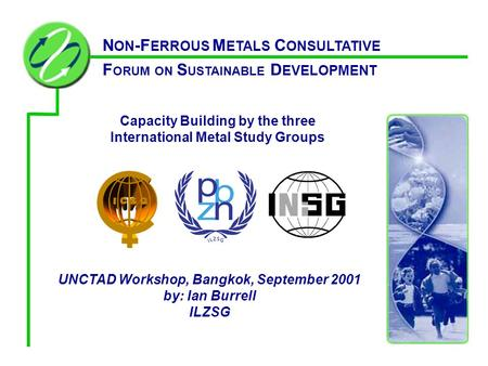 Capacity Building by the three International Metal Study Groups UNCTAD Workshop, Bangkok, September 2001 by: Ian Burrell ILZSG N ON -F ERROUS M ETALS C.