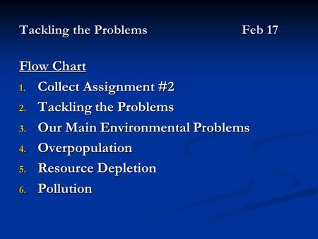 Tackling the ProblemsFeb 17 Flow Chart 1. Collect Assignment #2 2. Tackling the Problems 3. Our Main Environmental Problems 4. Overpopulation 5. Resource.