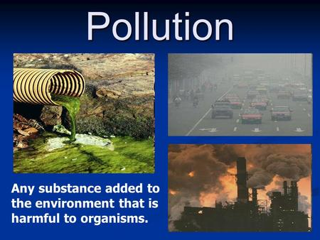Pollution Any substance added to the environment that is harmful to organisms.