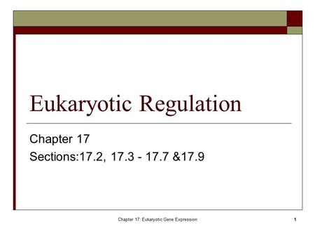 Chapter 17: Eukaryotic Gene Expression1 Eukaryotic Regulation Chapter 17 Sections:17.2, 17.3 - 17.7 &17.9.