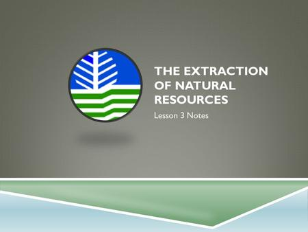 THE EXTRACTION OF NATURAL RESOURCES Lesson 3 Notes.