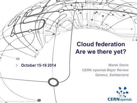 Cloud federation Are we there yet? Marek Denis CERN openlab Major Review Geneva, Switzerland › October 15-16 2014.