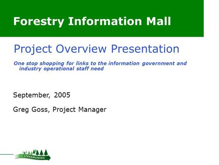 Forestry Information Mall September, 2005 Greg Goss, Project Manager Project Overview Presentation One stop shopping for links to the information government.