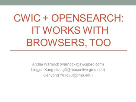 CWIC + OPENSEARCH: IT WORKS WITH BROWSERS, TOO Archie Warnock Lingjun Kang Genyong Yu