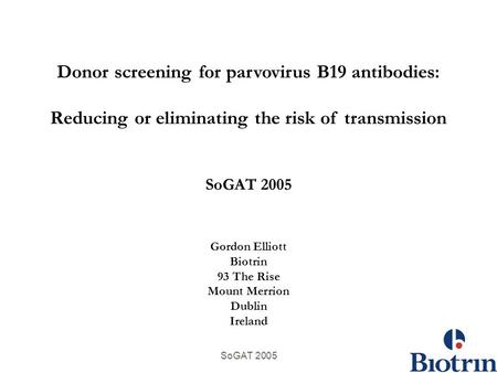 SoGAT 2005 Donor screening for parvovirus B19 antibodies: Reducing or eliminating the risk of transmission SoGAT 2005 Gordon Elliott Biotrin 93 The Rise.