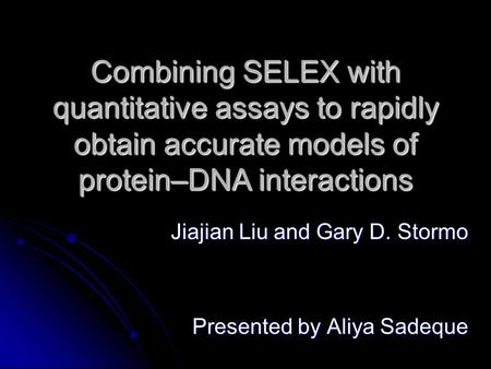 Combining SELEX with quantitative assays to rapidly obtain accurate models of protein–DNA interactions Jiajian Liu and Gary D. Stormo Presented by Aliya.