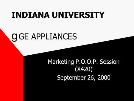 INDIANA UNIVERSITY g GE APPLIANCES Marketing P.O.O.P. Session (X420) September 26, 2000.