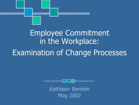Employee Commitment in the Workplace: Examination of Change Processes Kathleen Bentein May 2002.