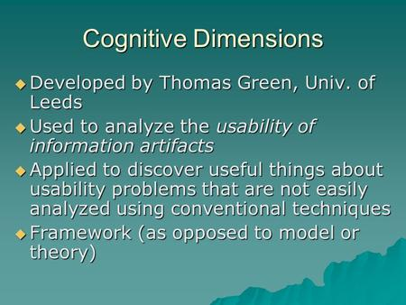 Cognitive Dimensions  Developed by Thomas Green, Univ. of Leeds  Used to analyze the usability of information artifacts  Applied to discover useful.