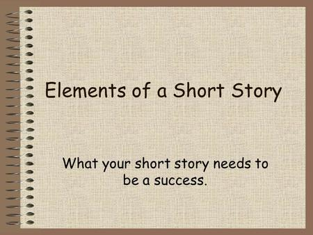 Elements of a Short Story What your short story needs to be a success.
