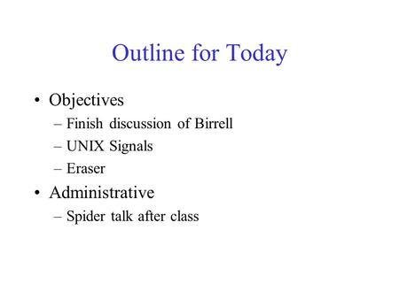 Outline for Today Objectives –Finish discussion of Birrell –UNIX Signals –Eraser Administrative –Spider talk after class.