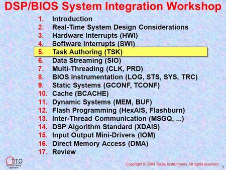 DSP/BIOS System Integration Workshop Copyright © 2004 Texas Instruments. All rights reserved. T TO Technical Training Organization 1 1. 1.Introduction.