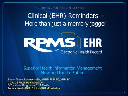 Clinical (EHR) Reminders – More than just a memory jogger Susan Pierce-Richards, MSN, ARNP, FNP-BC, ANP-BC CDR, US Public Health Service OIT National Programs.
