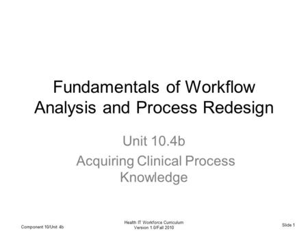 Slide 1 Health IT Workforce Curriculum Version 1.0/Fall 2010 Component 10/Unit 4b Fundamentals of Workflow Analysis and Process Redesign Unit 10.4b Acquiring.