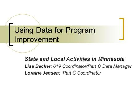 Using Data for Program Improvement State and Local Activities in Minnesota Lisa Backer: 619 Coordinator/Part C Data Manager Loraine Jensen: Part C Coordinator.
