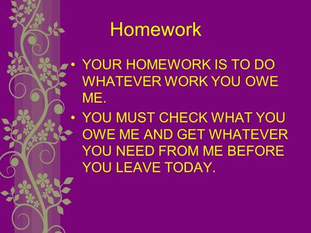 Homework YOUR HOMEWORK IS TO DO WHATEVER WORK YOU OWE ME. YOU MUST CHECK WHAT YOU OWE ME AND GET WHATEVER YOU NEED FROM ME BEFORE YOU LEAVE TODAY.