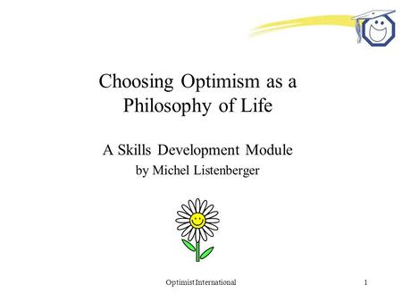 Optimist International1 Choosing Optimism as a Philosophy of Life A Skills Development Module by Michel Listenberger.