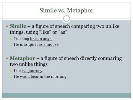 "Simile vs. Metaphor Simile – a figure of speech comparing two unlike things, using ""like"" or ""as""  You sing like an angel.  He is as quiet as a mouse."