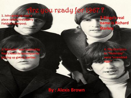 "Are you ready for 1967 ? By : Alexis Brown 1. John grew up near a place called Strawberry Fields in Liverpool. 2.Ringo's real name is Richard Starkey 3.""Michelle"""