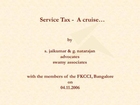 Service Tax - A cruise… by s. jaikumar & g. natarajan advocates swamy associates with the members of the FKCCI, Bangalore on 04.11.2006.