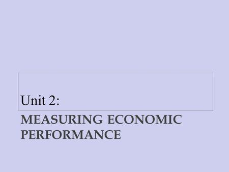 MEASURING ECONOMIC PERFORMANCE Unit 2:. The Traditional Measures of Economic Performance 1. Gross Domestic Product 2. Inflation 3. Unemployment MEASURING.