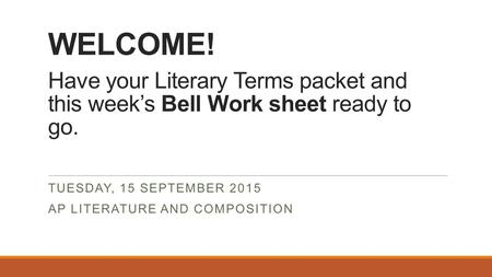 WELCOME! Have your Literary Terms packet and this week's Bell Work sheet ready to go. TUESDAY, 15 SEPTEMBER 2015 AP LITERATURE AND COMPOSITION.