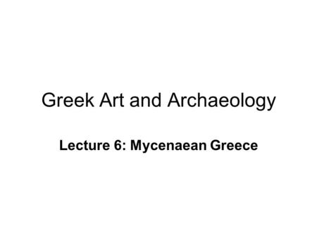 Greek Art and Archaeology Lecture 6: Mycenaean Greece.