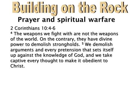 Prayer and spiritual warfare 2 Corinthians 10:4-6 2 Corinthians 10:4-6 4 The weapons we fight with are not the weapons of the world. On the contrary, they.