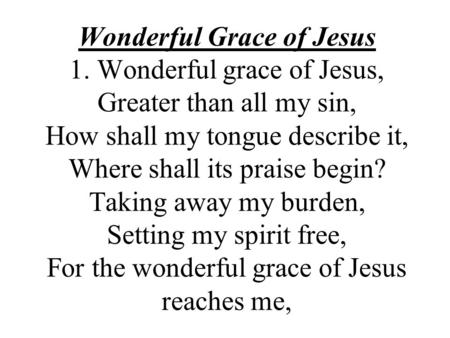 Wonderful Grace of Jesus 1. Wonderful grace of Jesus, Greater than all my sin, How shall my tongue describe it, Where shall its praise begin? Taking away.
