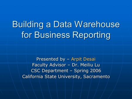 Building a Data Warehouse for Business Reporting Presented by – Arpit Desai Faculty Advisor – Dr. Meiliu Lu CSC Department – Spring 2006 California State.