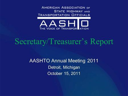 Secretary/Treasurer's Report AASHTO Annual Meeting 2011 Detroit, Michigan October 15, 2011.