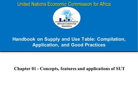 African Centre for Statistics United Nations Economic Commission for Africa Handbook on Supply and Use Table: Compilation, Application, and Good Practices.